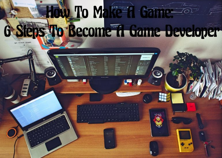 How to make games: 6 steps to become a game developer